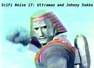 SciFi Noise 017: Ultraman and Johnny Sokko